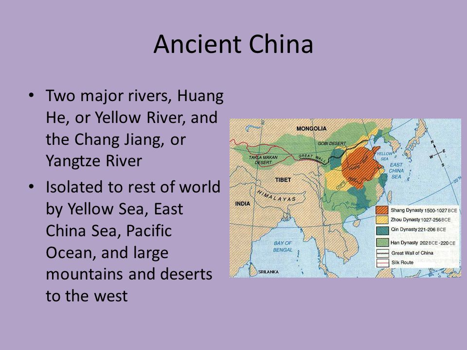 Ancient China Two major rivers, Huang He, or Yellow River, and the Chang Jiang, or Yangtze River Isolated to rest of world by Yellow Sea, East China Sea, Pacific Ocean, and large mountains and deserts to the west