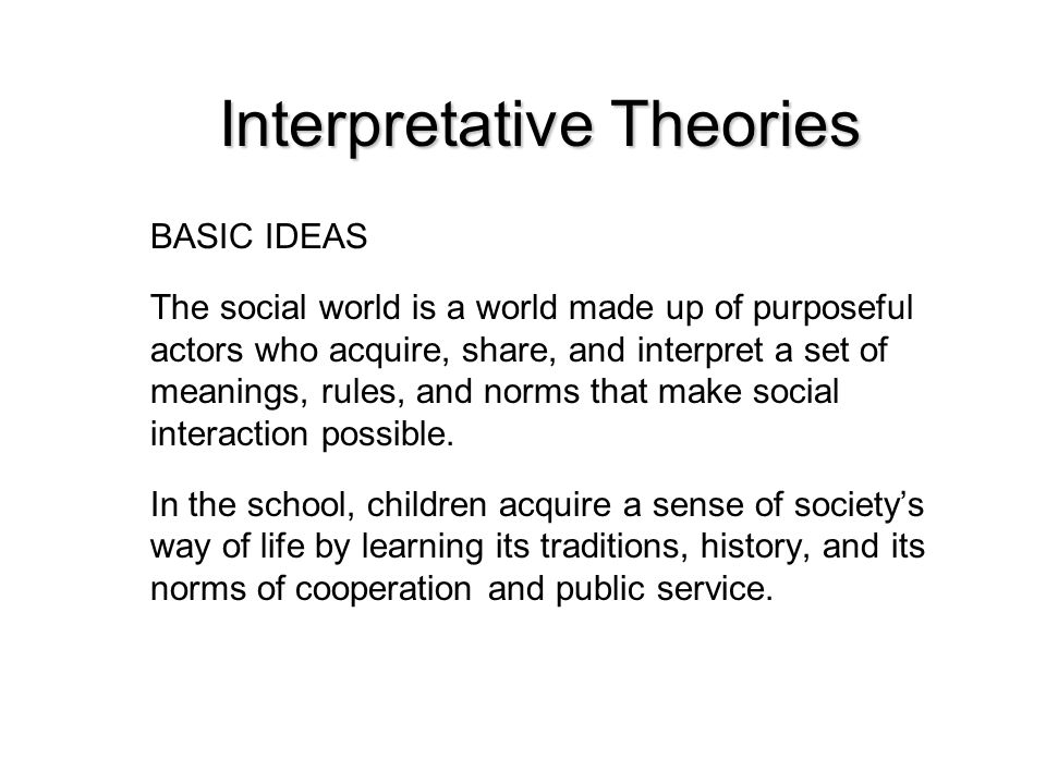 Interpretative Theories BASIC IDEAS The social world is a world made