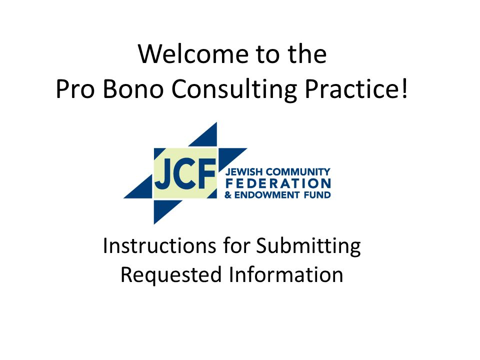 Welcome to the Pro Bono Consulting Practice! Instructions for Submitting Requested Information