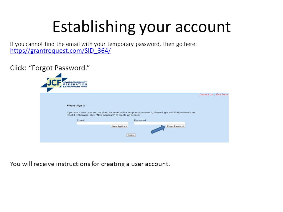 Establishing your account If you cannot find the  with your temporary password, then go here: https//grantrequest.com/SID_364/ https//grantrequest.com/SID_364/ Click: Forgot Password. You will receive instructions for creating a user account.