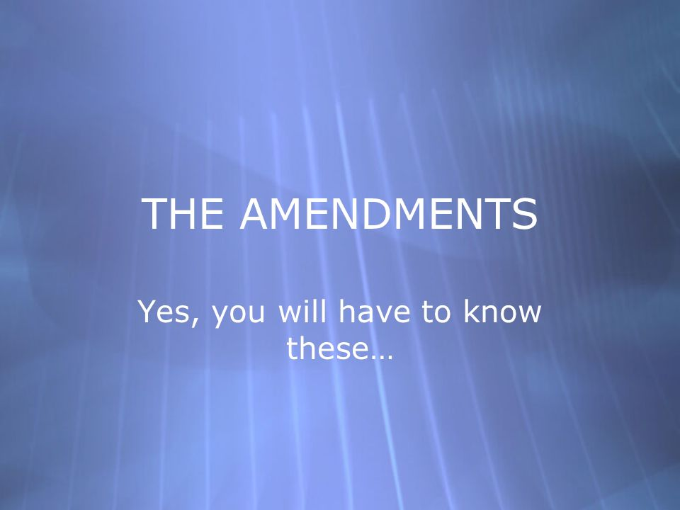 THE AMENDMENTS Yes, you will have to know these…