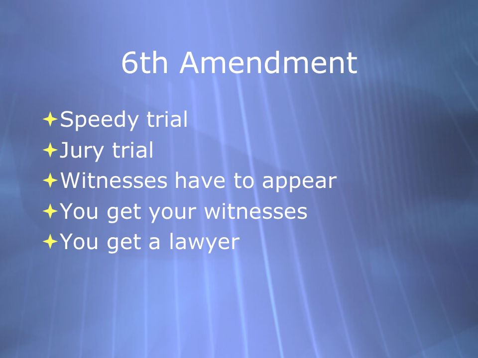 6th Amendment  Speedy trial  Jury trial  Witnesses have to appear  You get your witnesses  You get a lawyer  Speedy trial  Jury trial  Witnesses have to appear  You get your witnesses  You get a lawyer