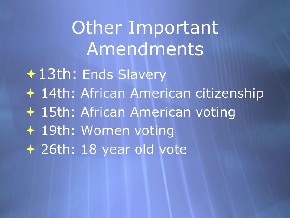 Other Important Amendments  13th: Ends Slavery  14th: African American citizenship  15th: African American voting  19th: Women voting  26th: 18 year old vote  13th: Ends Slavery  14th: African American citizenship  15th: African American voting  19th: Women voting  26th: 18 year old vote
