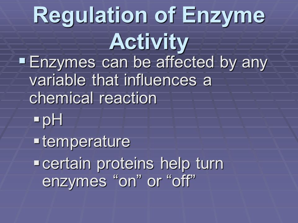 Regulation of Enzyme Activity  Enzymes can be affected by any variable that influences a chemical reaction  pH  temperature  certain proteins help turn enzymes on or off