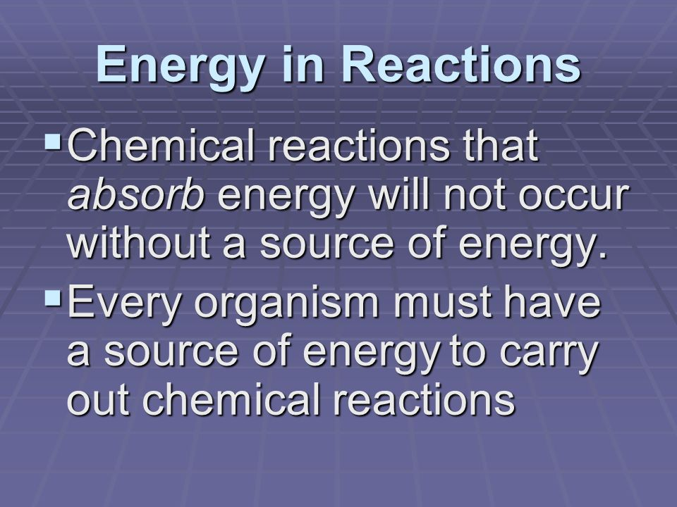 Energy in Reactions  Chemical reactions that absorb energy will not occur without a source of energy.