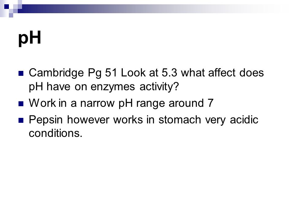 pH Cambridge Pg 51 Look at 5.3 what affect does pH have on enzymes activity.
