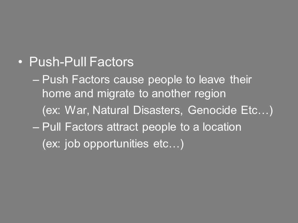 Push-Pull Factors –Push Factors cause people to leave their home and migrate to another region (ex: War, Natural Disasters, Genocide Etc…) –Pull Factors attract people to a location (ex: job opportunities etc…)
