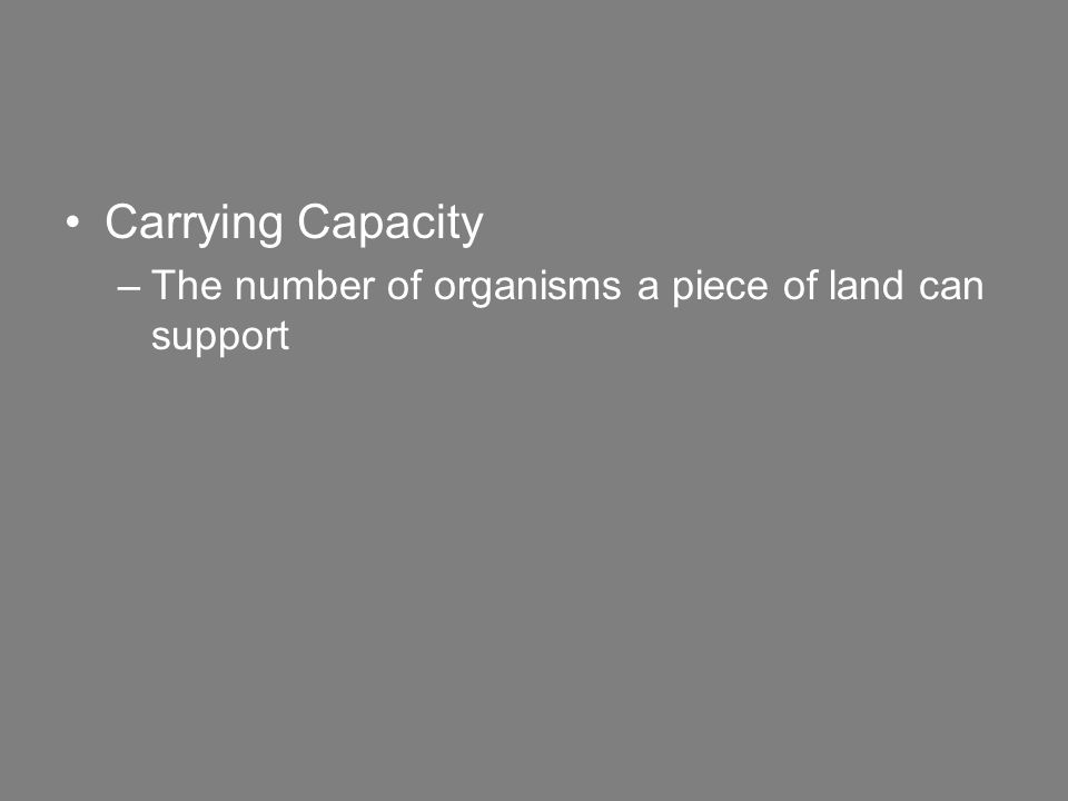 Carrying Capacity –The number of organisms a piece of land can support