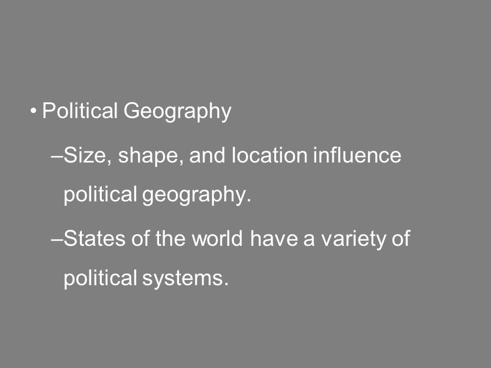 Political Geography –Size, shape, and location influence political geography.