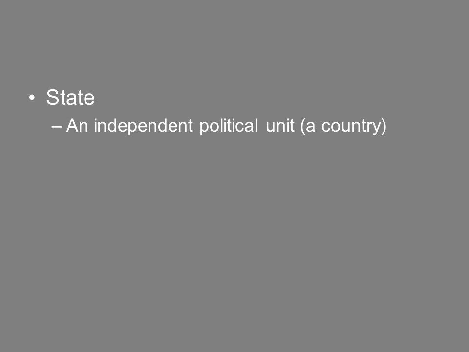 State –An independent political unit (a country)