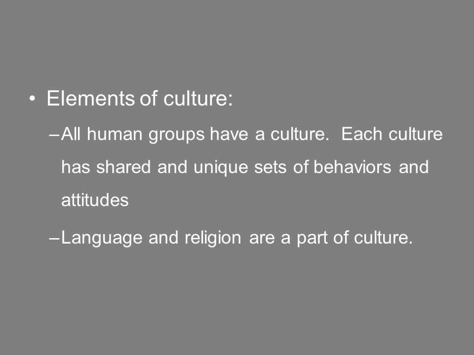 Elements of culture: –All human groups have a culture.