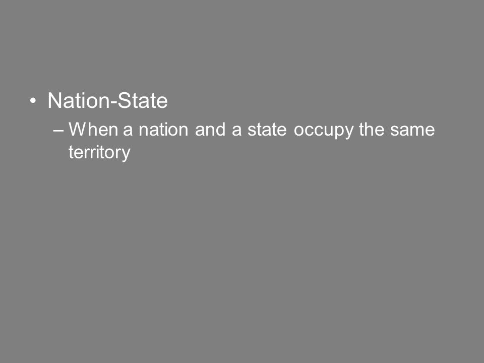 Nation-State –When a nation and a state occupy the same territory
