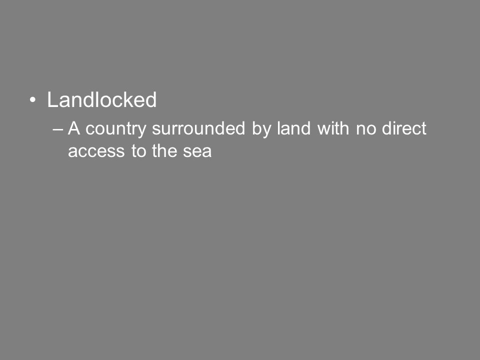 Landlocked –A country surrounded by land with no direct access to the sea