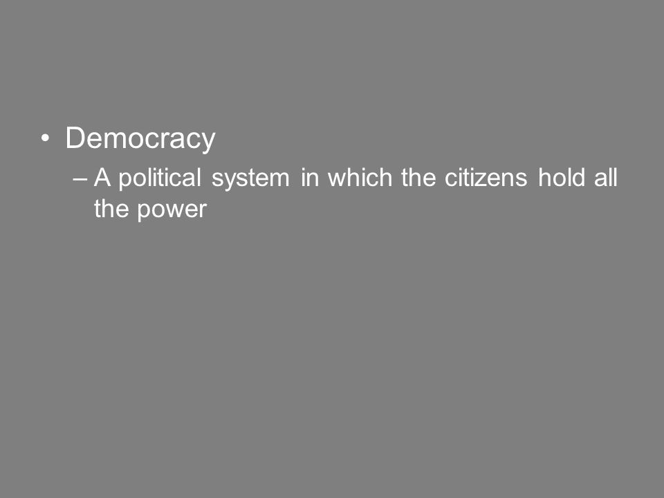 Democracy –A political system in which the citizens hold all the power
