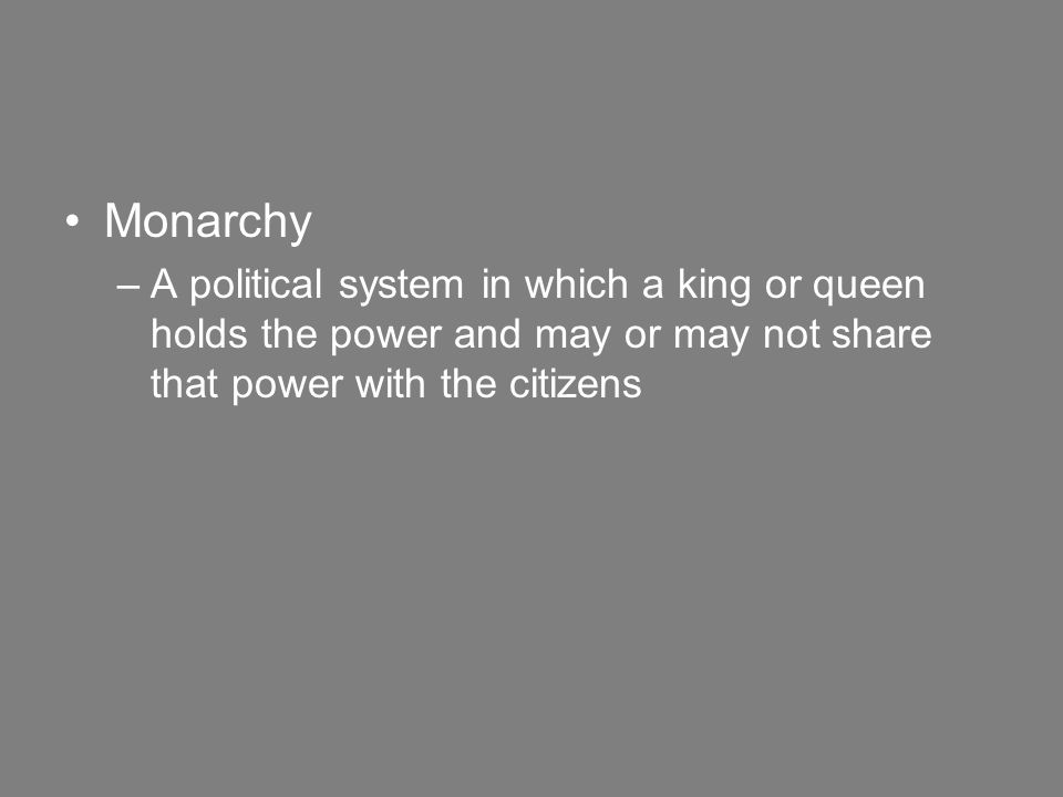 Monarchy –A political system in which a king or queen holds the power and may or may not share that power with the citizens