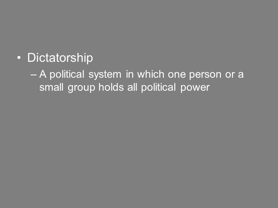 Dictatorship –A political system in which one person or a small group holds all political power