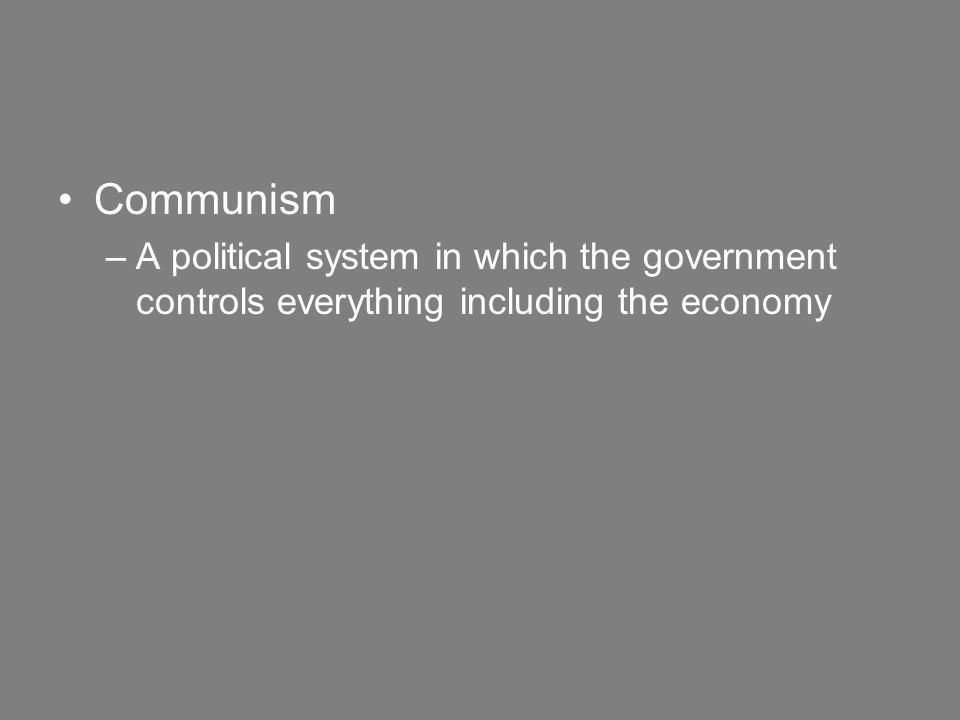 Communism –A political system in which the government controls everything including the economy