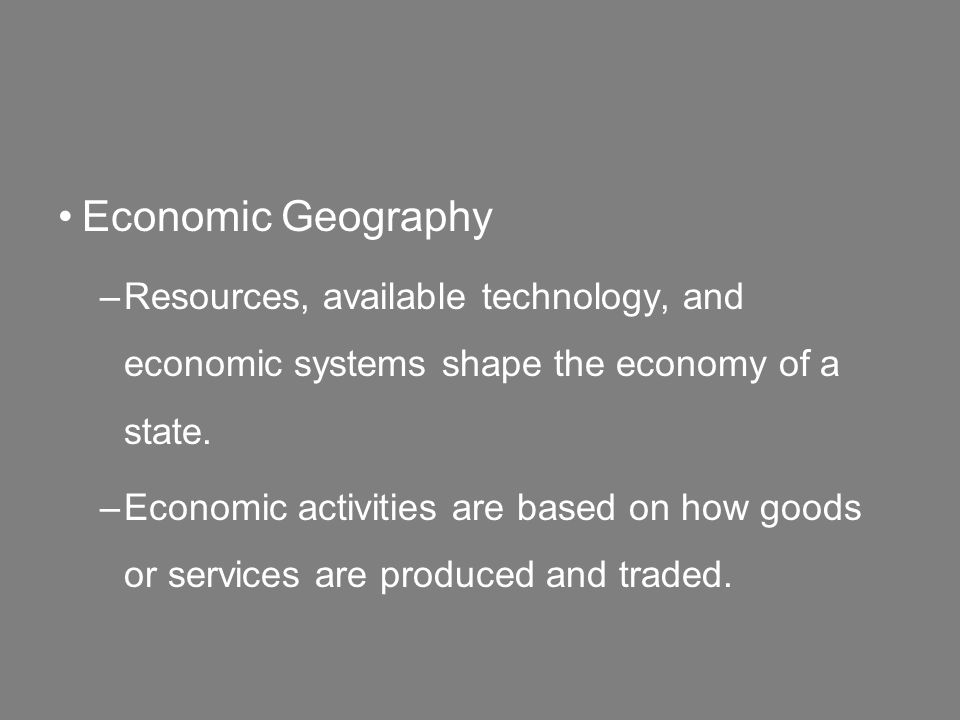 Economic Geography –Resources, available technology, and economic systems shape the economy of a state.