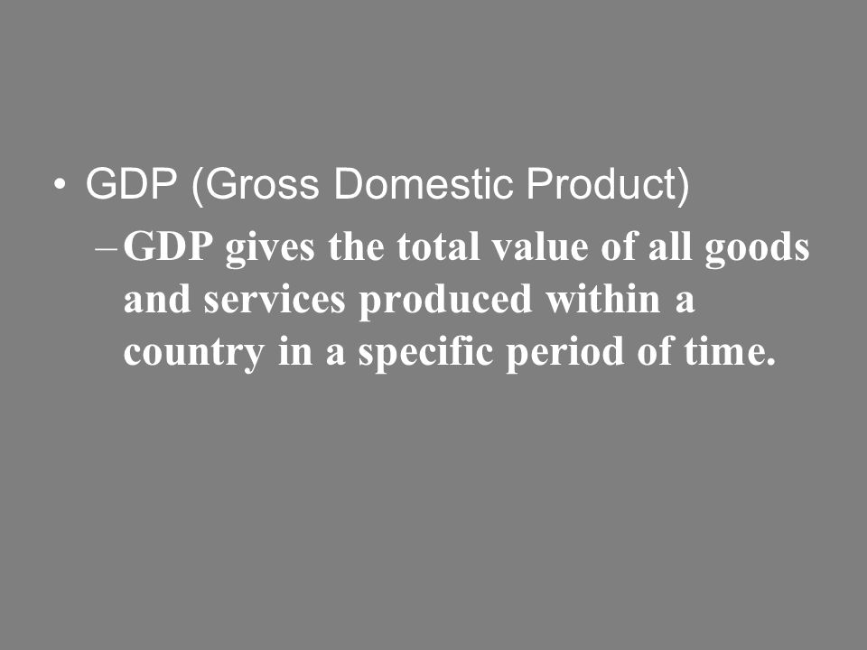 GDP (Gross Domestic Product) –GDP gives the total value of all goods and services produced within a country in a specific period of time.