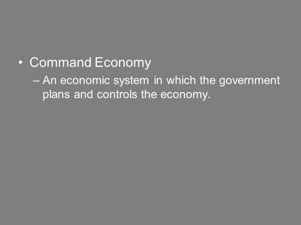 Command Economy –An economic system in which the government plans and controls the economy.