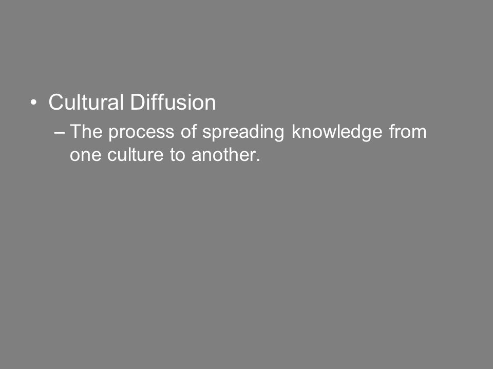 Cultural Diffusion –The process of spreading knowledge from one culture to another.