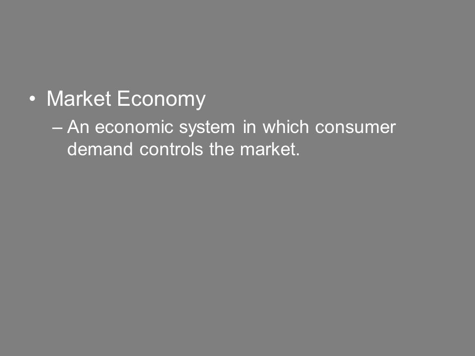 Market Economy –An economic system in which consumer demand controls the market.
