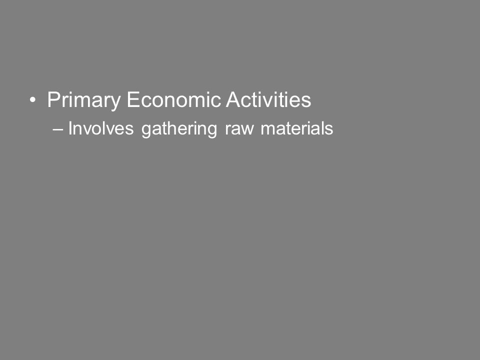 Primary Economic Activities –Involves gathering raw materials