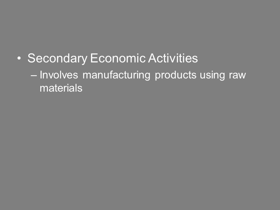 Secondary Economic Activities –Involves manufacturing products using raw materials