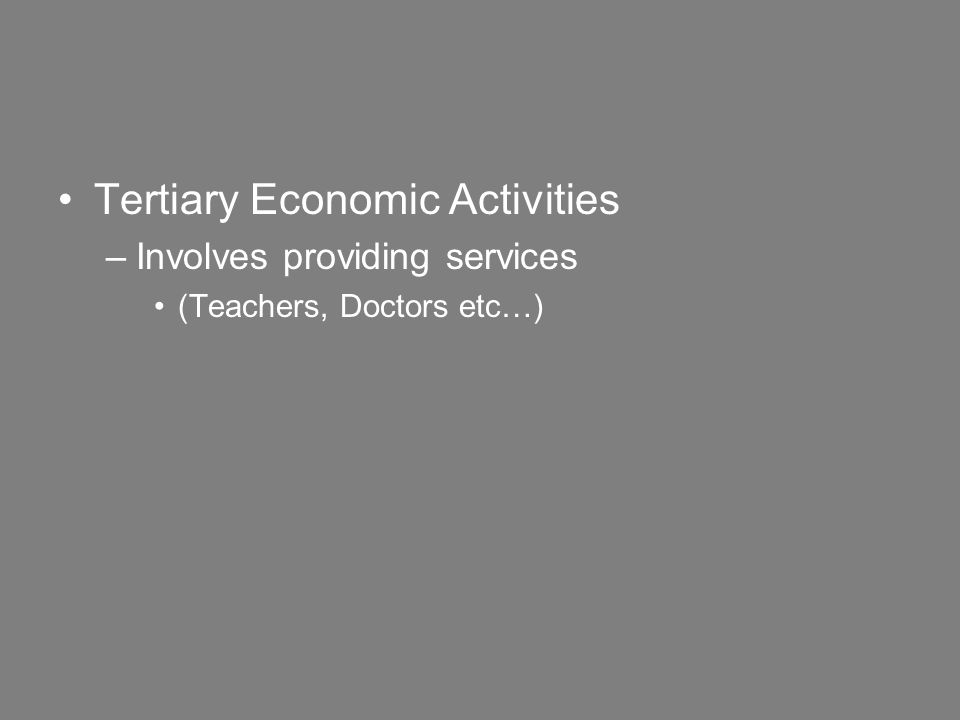 Tertiary Economic Activities –Involves providing services (Teachers, Doctors etc…)