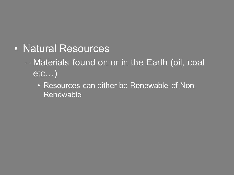 Natural Resources –Materials found on or in the Earth (oil, coal etc…) Resources can either be Renewable of Non- Renewable