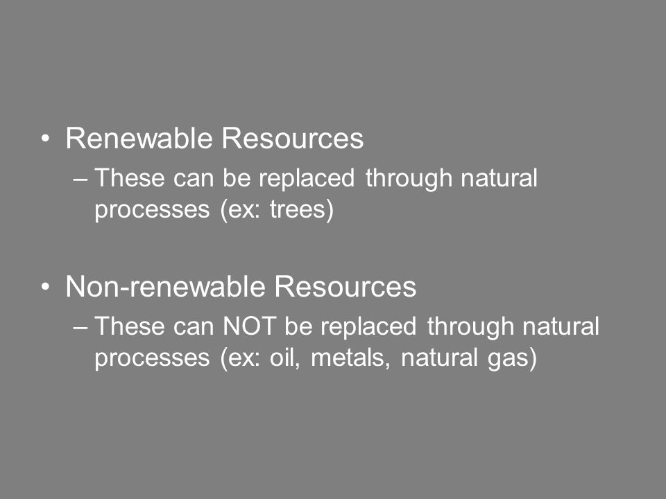 Renewable Resources –These can be replaced through natural processes (ex: trees) Non-renewable Resources –These can NOT be replaced through natural processes (ex: oil, metals, natural gas)