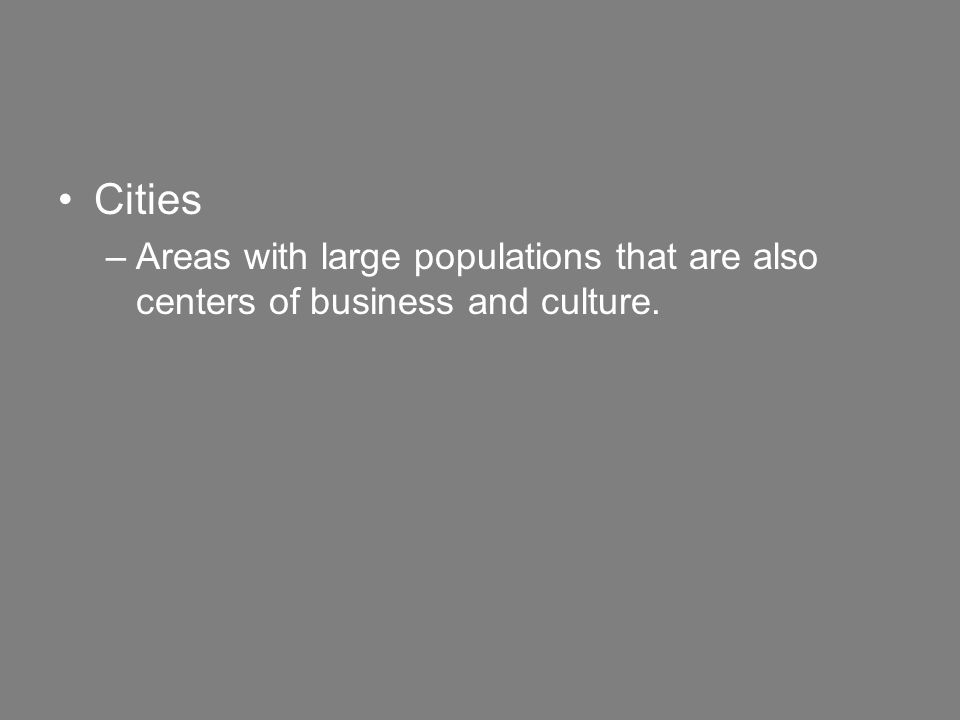 Cities –Areas with large populations that are also centers of business and culture.