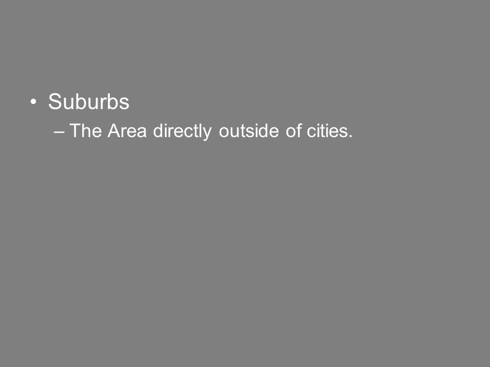 Suburbs –The Area directly outside of cities.