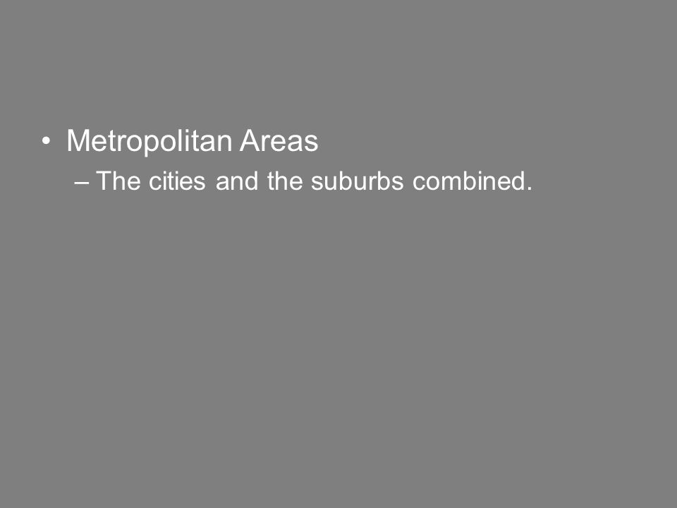 Metropolitan Areas –The cities and the suburbs combined.