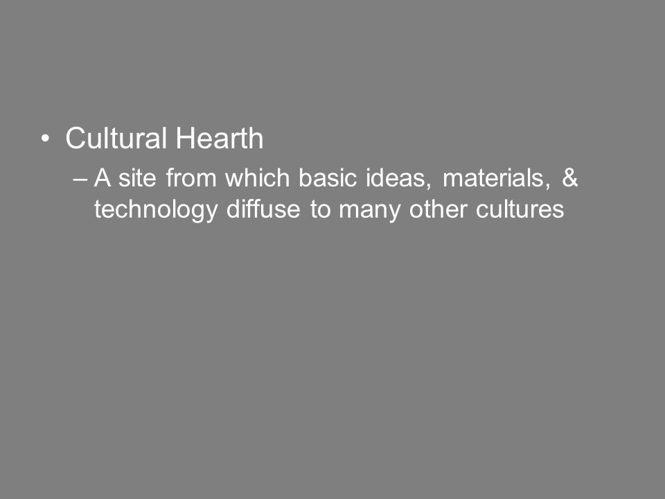 Cultural Hearth –A site from which basic ideas, materials, & technology diffuse to many other cultures