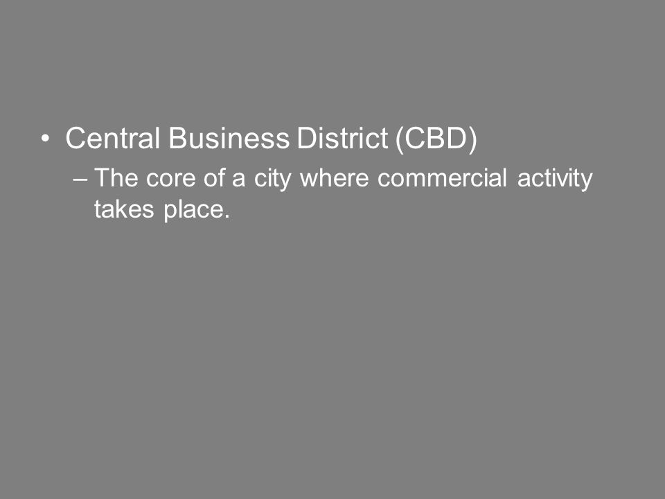 Central Business District (CBD) –The core of a city where commercial activity takes place.