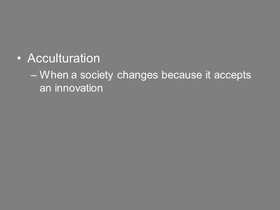 Acculturation –When a society changes because it accepts an innovation
