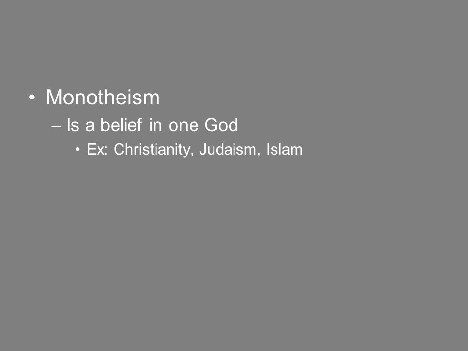 Monotheism –Is a belief in one God Ex: Christianity, Judaism, Islam