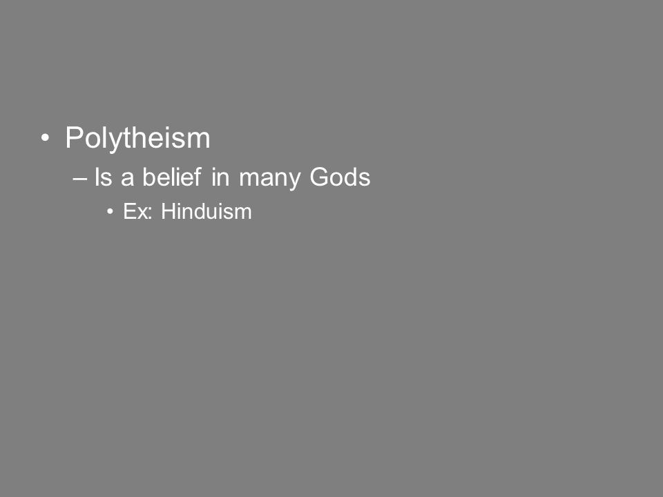 Polytheism –Is a belief in many Gods Ex: Hinduism