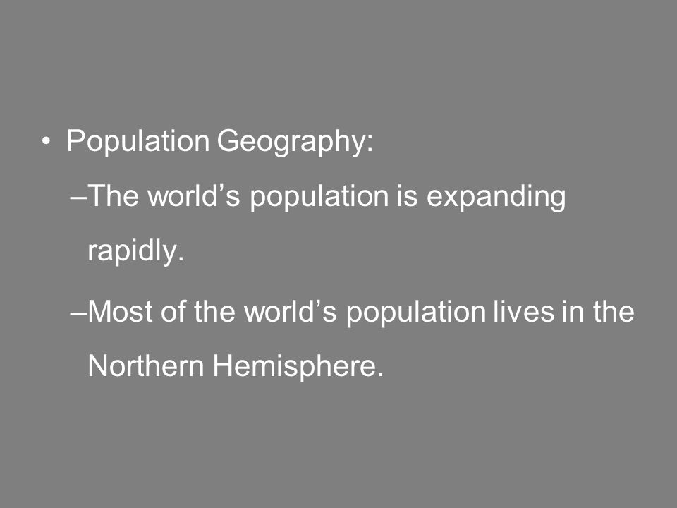 Population Geography: –The world's population is expanding rapidly.