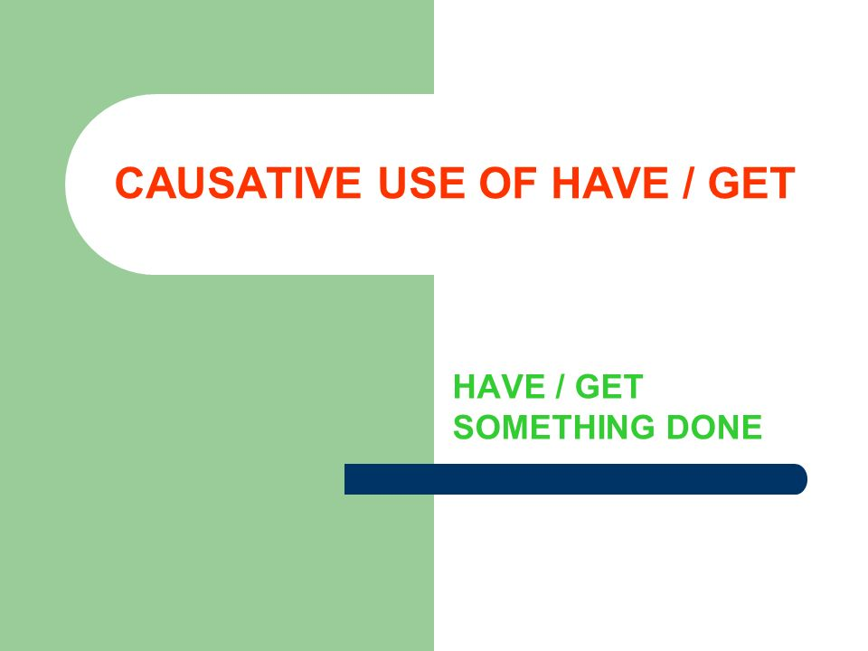 CAUSATIVE USE OF HAVE / GET HAVE / GET SOMETHING DONE