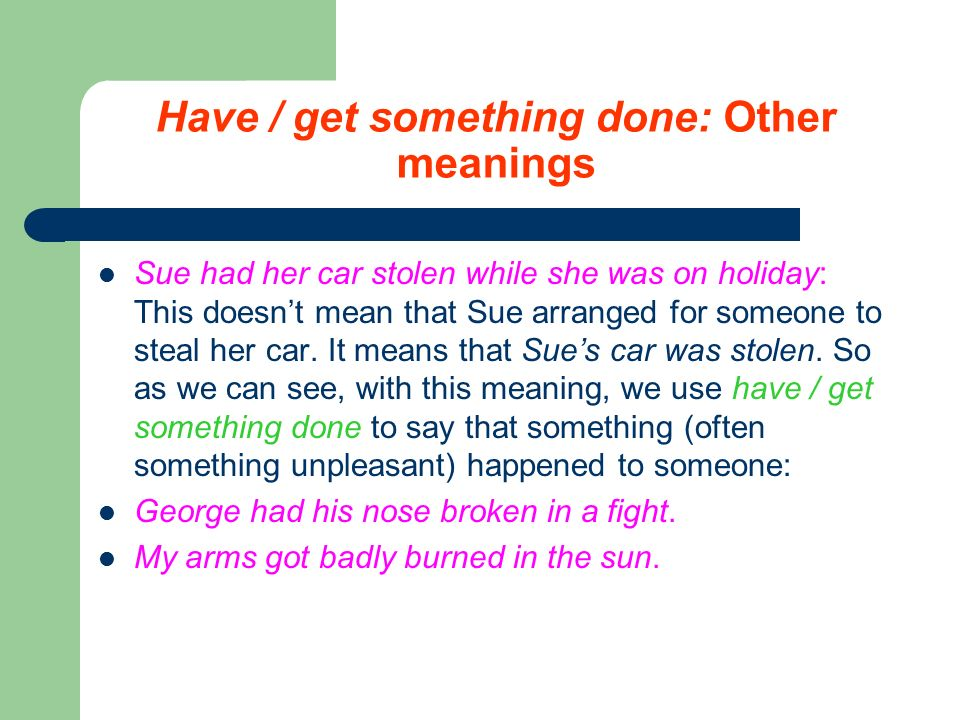 Have / get something done: Other meanings Sue had her car stolen while she was on holiday: This doesn't mean that Sue arranged for someone to steal her car.