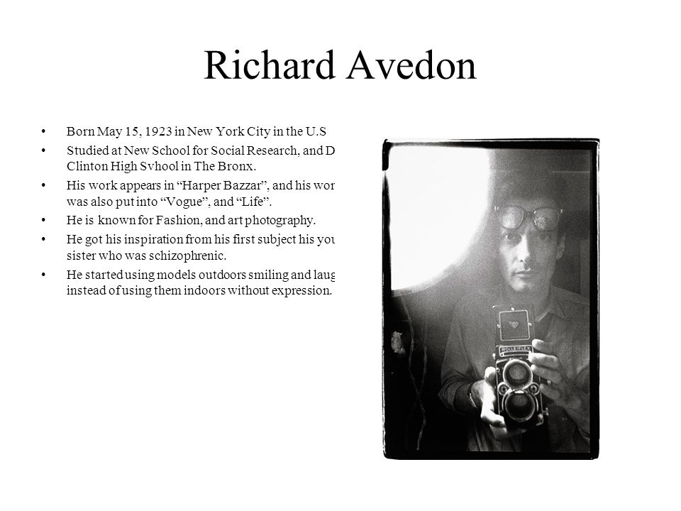 Richard Avedon Born May 15, 1923 in New York City in the U.S Studied at New School for Social Research, and Dewitt Clinton High Svhool in The Bronx.