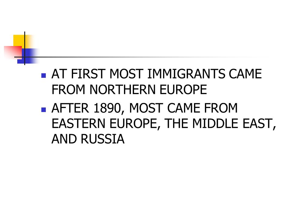 AT FIRST MOST IMMIGRANTS CAME FROM NORTHERN EUROPE AFTER 1890, MOST CAME FROM EASTERN EUROPE, THE MIDDLE EAST, AND RUSSIA