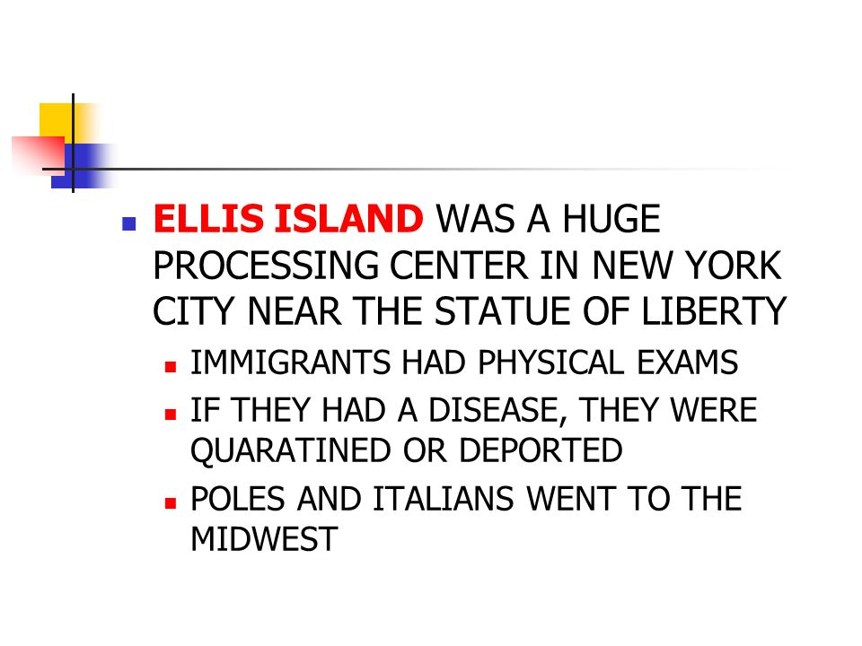 ELLIS ISLAND WAS A HUGE PROCESSING CENTER IN NEW YORK CITY NEAR THE STATUE OF LIBERTY IMMIGRANTS HAD PHYSICAL EXAMS IF THEY HAD A DISEASE, THEY WERE QUARATINED OR DEPORTED POLES AND ITALIANS WENT TO THE MIDWEST