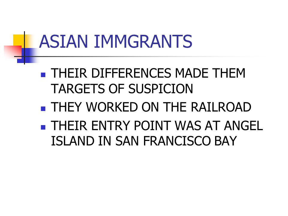 ASIAN IMMGRANTS THEIR DIFFERENCES MADE THEM TARGETS OF SUSPICION THEY WORKED ON THE RAILROAD THEIR ENTRY POINT WAS AT ANGEL ISLAND IN SAN FRANCISCO BAY