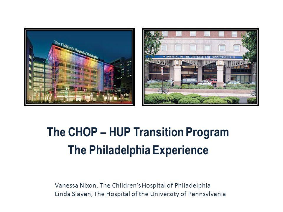 The CHOP – HUP Transition Program The Philadelphia