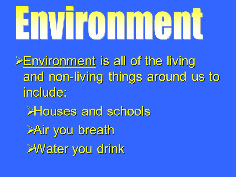  Environment is all of the living and non-living things around us to include:  Houses and schools  Air you breath  Water you drink