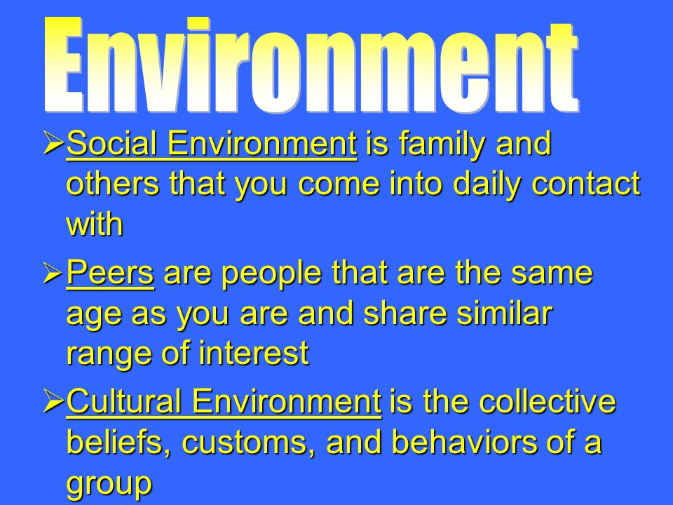  Social Environment is family and others that you come into daily contact with  Peers are people that are the same age as you are and share similar range of interest  Cultural Environment is the collective beliefs, customs, and behaviors of a group