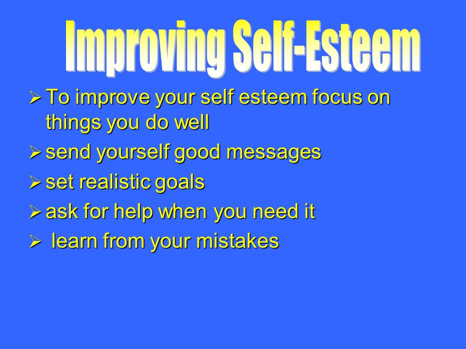  To improve your self esteem focus on things you do well  send yourself good messages  set realistic goals  ask for help when you need it  learn from your mistakes